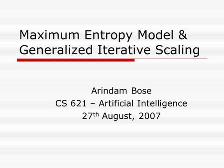 Maximum Entropy Model & Generalized Iterative Scaling Arindam Bose CS 621 – Artificial Intelligence 27 th August, 2007.
