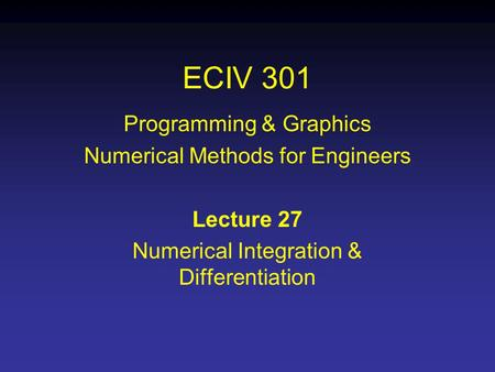 ECIV 301 Programming & Graphics Numerical Methods for Engineers Lecture 27 Numerical Integration & Differentiation.