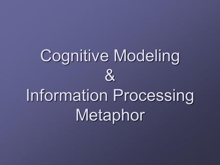Cognitive Modeling & Information Processing Metaphor.