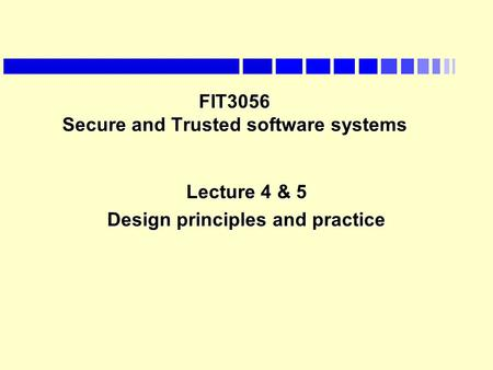 FIT3056 Secure and Trusted software systems Lecture 4 & 5 Design <strong>principles</strong> and practice.
