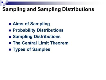 Sampling and Sampling Distributions Aims of Sampling Probability Distributions Sampling Distributions The Central Limit Theorem Types of Samples.