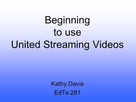 Beginning to use United Streaming Videos Kathy Davis EdTe 281.