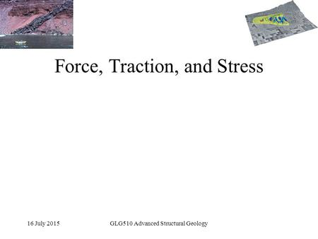16 July 2015GLG510 Advanced Structural Geology Force, Traction, and Stress.