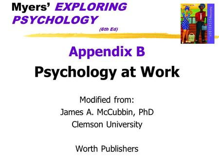 Myers' EXPLORING PSYCHOLOGY (6th Ed) Appendix B Psychology at Work Modified from: James A. McCubbin, PhD Clemson University Worth Publishers.