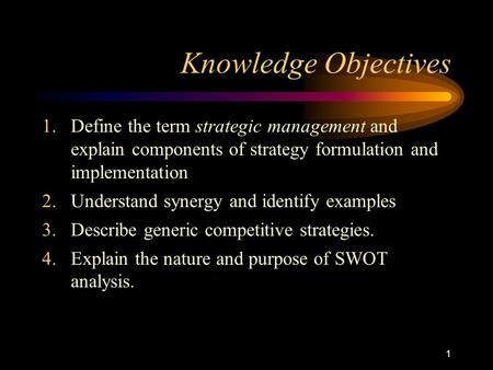 1 Knowledge Objectives 1.Define the term strategic management and explain components of strategy formulation and implementation 2.Understand synergy and.