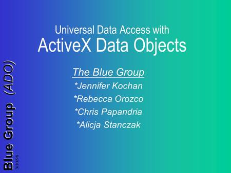 Blue Group (ADO) 3/10/98 Universal Data Access with ActiveX Data Objects The Blue Group *Jennifer Kochan *Rebecca Orozco *Chris Papandria *Alicja Stanczak.