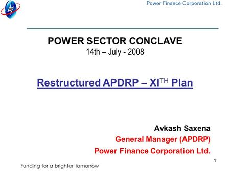 Funding for a brighter tomorrow 1 POWER SECTOR CONCLAVE 14th – July - 2008 Avkash Saxena General Manager (APDRP) Power Finance Corporation Ltd. Restructured.