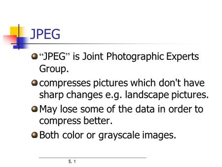 "5. 1 JPEG "" JPEG "" is Joint Photographic Experts Group. compresses pictures which don't have sharp changes e.g. landscape pictures. May lose some of the."