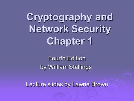 Cryptography and Network Security Chapter 1 Fourth Edition by William Stallings Lecture slides by Lawrie Brown.