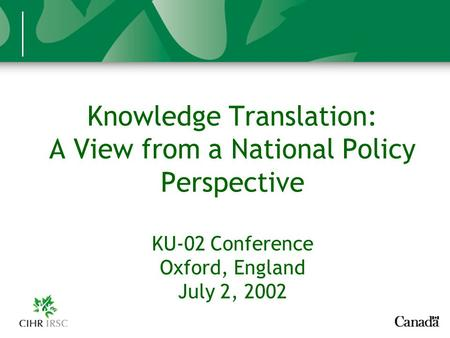Knowledge Translation: A View from a National Policy Perspective KU-02 Conference Oxford, England July 2, 2002.
