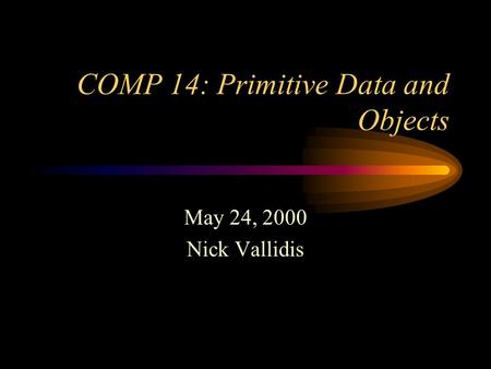 COMP 14: Primitive Data and Objects May 24, 2000 Nick Vallidis.