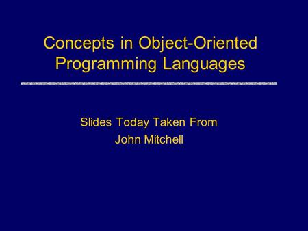 <strong>Concepts</strong> <strong>in</strong> <strong>Object</strong>-<strong>Oriented</strong> <strong>Programming</strong> Languages Slides Today Taken From John Mitchell.