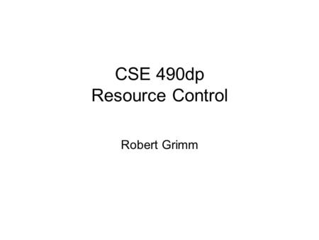 CSE 490dp Resource Control Robert Grimm. Problems How to access resources? –Basic usage tracking How to measure resource consumption? –Accounting How.