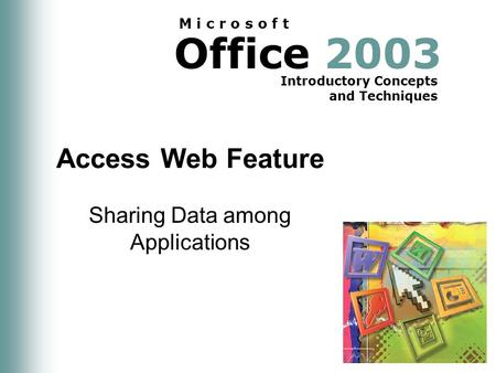 Office 2003 Introductory Concepts and Techniques M i c r o s o f t Access Web Feature Sharing Data among Applications.