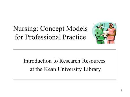 1 Nursing: Concept Models for Professional Practice Introduction to Research Resources at the Kean University Library.