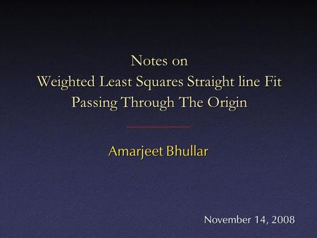 Notes on Weighted Least Squares Straight line Fit Passing Through The Origin Amarjeet Bhullar November 14, 2008.