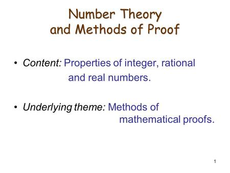 1 Number Theory and Methods of Proof Content: Properties of integer, rational and real numbers. Underlying theme: Methods of mathematical proofs.