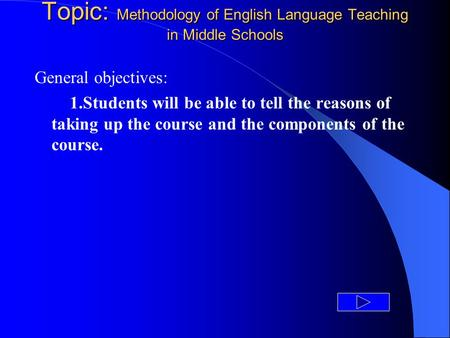 Topic: Methodology of English Language Teaching in Middle Schools General objectives: 1.Students will be able to tell the reasons of taking up the course.