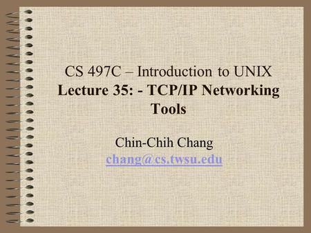 CS 497C – Introduction to UNIX Lecture 35: - TCP/IP Networking Tools Chin-Chih Chang