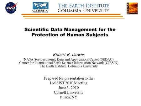 Scientific Data Management for the Protection of Human Subjects Robert R. Downs NASA Socioeconomic Data and Applications Center (SEDAC) Center for International.