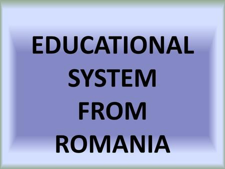 EDUCATIONAL SYSTEM FROM ROMANIA. Comăneşti In Romania there are: state accredited schools private accredited schools Accreditation is given by Romanian.