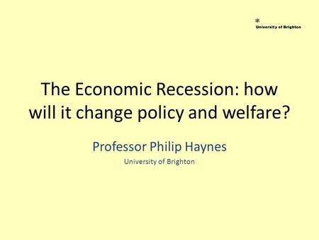The Economic Recession: how will it change policy and welfare? Professor Philip Haynes University of Brighton.