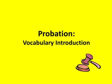 Probation: Vocabulary Introduction. Probation- A disposition in which the defendant avoids time in prison by agreeing to comply with the orders of the.