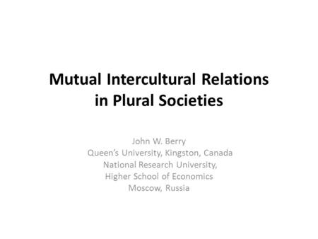 Mutual Intercultural Relations in Plural Societies John W. Berry Queen's University, Kingston, Canada National Research University, Higher School of Economics.