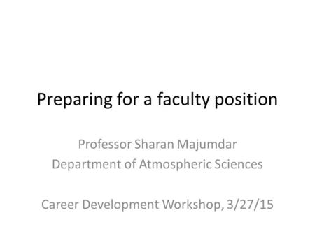 Preparing for a faculty position Professor Sharan Majumdar Department of Atmospheric Sciences Career Development Workshop, 3/27/15.