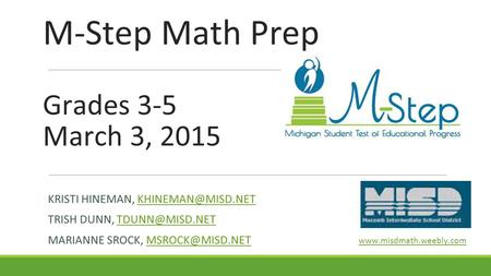 M-Step Math Prep Grades 3-5 March 3, 2015 KRISTI HINEMAN, TRISH DUNN, MARIANNE SROCK,