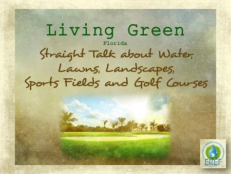 Florida LIVING GREEN (With Healthy Greenspaces) Leads to Healthy Water Bodies and a Healthy Environment! Florida's turf producers, golf course and sports.