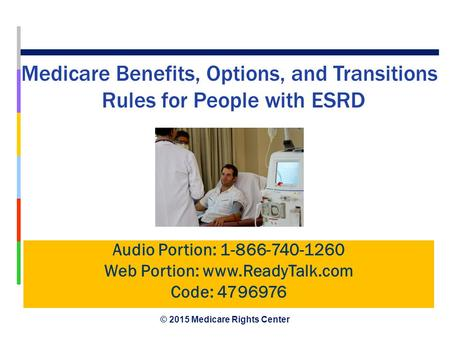 © 2015 Medicare Rights Center January 2015 Medicare Benefits, Options, and Transitions Rules for People with ESRD Audio Portion: 1-866-740-1260 Web Portion: