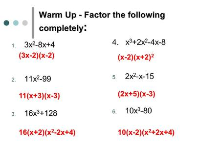 Warm Up - Factor the following completely : 1. 3x 2 -8x+4 2. 11x 2 -99 3. 16x 3 +128 4. x 3 +2x 2 -4x-8 5. 2x 2 -x-15 6. 10x 3 -80 (3x-2)(x-2) 11(x+3)(x-3)