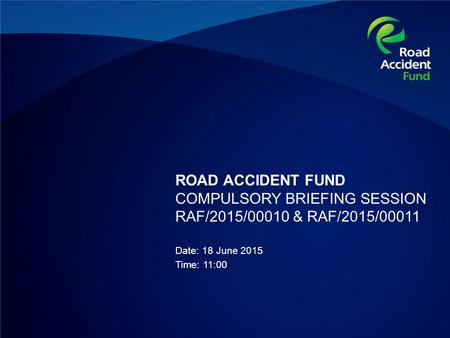 ROAD ACCIDENT FUND COMPULSORY BRIEFING SESSION RAF/2015/00010 & RAF/2015/00011 Date: 18 June 2015 Time: 11:00.