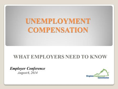 UNEMPLOYMENT COMPENSATION WHAT EMPLOYERS NEED TO KNOW Employer Conference August 6, 2014.