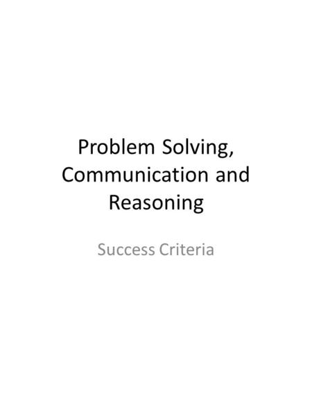 Problem Solving, Communication and Reasoning Success Criteria.