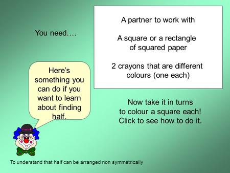 Here's something you can do if you want to learn about finding half. To understand that half can be arranged non symmetrically You need…. A partner to.