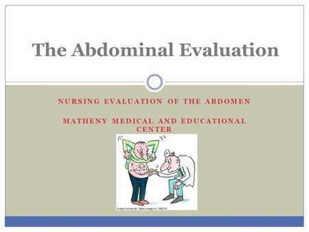 NURSING EVALUATION OF THE ABDOMEN MATHENY MEDICAL AND EDUCATIONAL CENTER The Abdominal Evaluation.