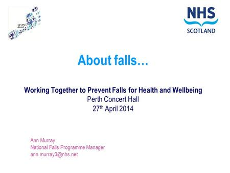 About falls… Working Together to Prevent Falls for Health and Wellbeing Perth Concert Hall 27 th April 2014 Ann Murray National Falls Programme Manager.