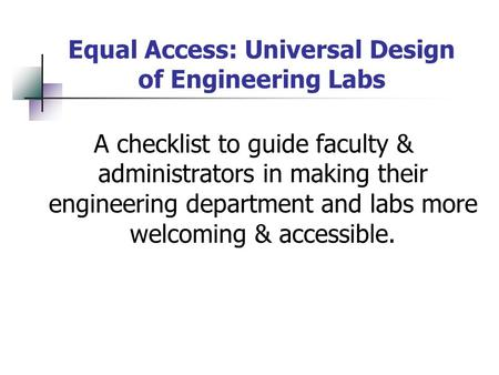 Equal Access: Universal Design of Engineering Labs A checklist to guide faculty & administrators in making their engineering department and labs more welcoming.