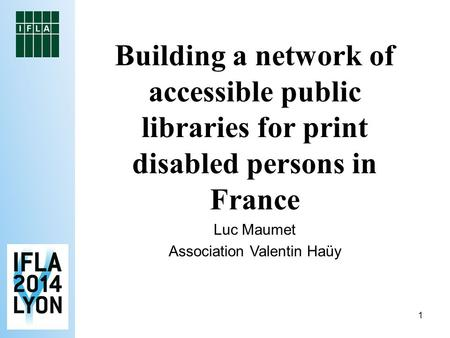 1 Building a network of accessible public libraries for print disabled persons in France Luc Maumet Association Valentin Haüy.