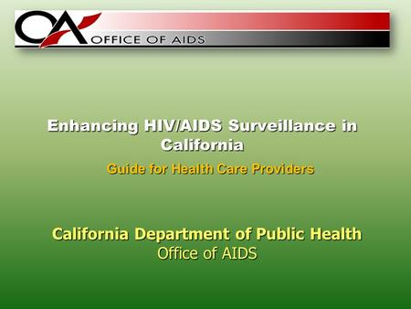 Enhancing HIV/AIDS Surveillance in California California Department of Public Health Office of AIDS Guide for Health Care Providers.