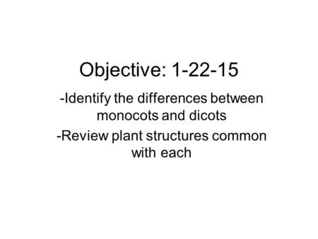Objective: 1-22-15 -Identify the differences between monocots and dicots -Review plant structures common with each.