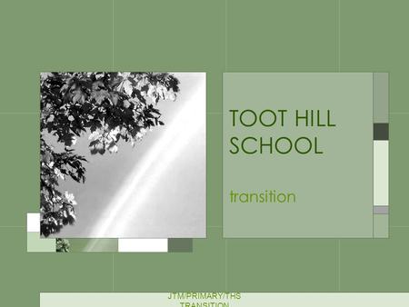 JTM/PRIMARY/THS TRANSITION TOOT HILL SCHOOL transition.