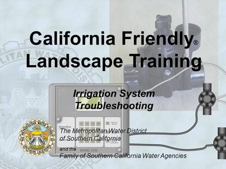 California Friendly ® Landscape Training Irrigation System Troubleshooting The Metropolitan Water District of Southern California and the Family of Southern.