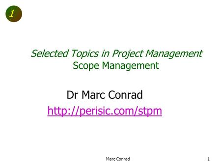 1 Selected Topics in Project Management Scope Management Dr Marc Conrad  1Marc Conrad.