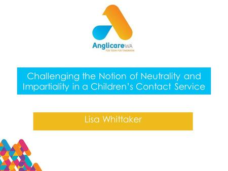Challenging the Notion of Neutrality and Impartiality in a Children's Contact Service Lisa Whittaker.