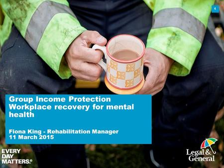 Group Income Protection Workplace recovery for mental health Fiona King - Rehabilitation Manager 11 March 2015 1.
