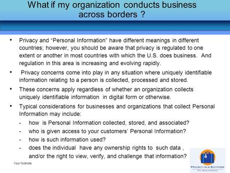 "What if my organization conducts business across borders ? Your footnote Privacy and ""Personal Information"" have different meanings in different countries;"