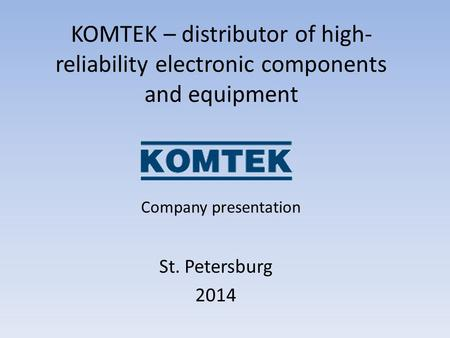 KOMTEK – distributor of high- reliability electronic components and equipment St. Petersburg 2014 Company presentation.